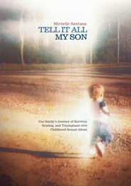 TELL IT ALL MY SON: Our family's Journey of Survivor, Healing, and Triumphant over Childhood Sexual Abuse - eBook  -     By: Michelle Santana