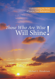 Those Who Are Wise Will Shine!: Understanding the Work of God in Your Redemption - eBook  -     By: Michael L. Henderson