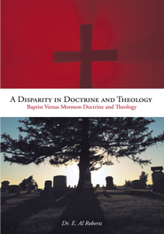 A Disparity in Doctrine and Theology: Baptist Versus Mormon Doctrine and Theology - eBook  -     By: Dr. Al E. Roberts