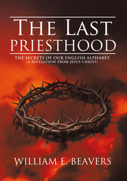 THE LAST PRIESTHOOD: THE SECRETS OF OUR ENGLISH ALPHABET (A REVELATION FROM JESUS CHRIST) - eBook  -     By: William E. Beavers