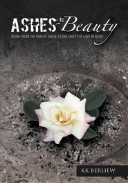 ASHES TO BEAUTY: Rising From The Pain Of Abuse To The Safety Of Love In Jesus - eBook  -     By: K.K. Berliew
