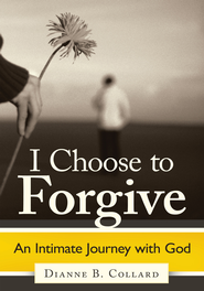 I Choose to Forgive: An Intimate Journey with God - eBook  -     By: Dianne B. Collard