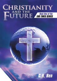 Christianity and the Future: Book One of the End Times Series - eBook  -     By: C.H Ren
