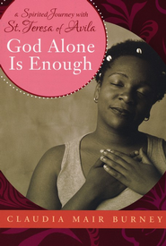 God Alone Is Enough: A Spirited Journey with Teresa of Avila  -     By: Claudia Mair Burney