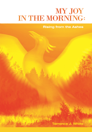 My Joy in the Morning: Rising from the Ashes - eBook  -     By: Terrence J. White