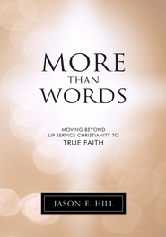More Than Words: Moving Beyond Lip-Service Christianity to True Faith - eBook  -     By: Jason E. Hill
