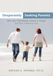 Desperately Seeking Parents: Why Your Child Needs a Parent in Charge and How to Become One - eBook  -     By: Dathan A. Paterno Psy.D.