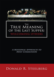The True Meaning of the Last Supper: Welcoming Others: A Missional Approach to Holy Communion - eBook  -     By: Donald R. Steelberg
