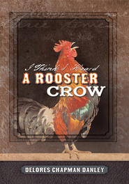 I Think I Heard A Rooster Crow - eBook  -     By: Delores Chapman Danley