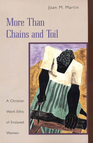 More Than Chains and Toil: A Christian Work Ethic of Enslaved Women  -     By: Joan M. Martin