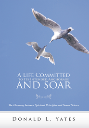 A Life Committed to Its Intended Anchorage and Soar: The Harmony between Spiritual Principles and Sound Science - eBook  -     By: Donald L. Yates