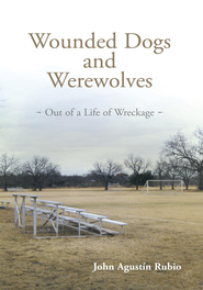 Wounded Dogs and Werewolves: Out of a Life of Wreckage - eBook  -     By: John Agustin Rubio