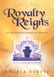 Royalty Reigns: In the Grand Scheme of Things - eBook  -     By: Angela Yvette