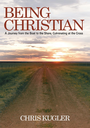Being Christian: A Journey from the Boat to the Shore, Culminating at the Cross - eBook  -     By: Chris Kugler