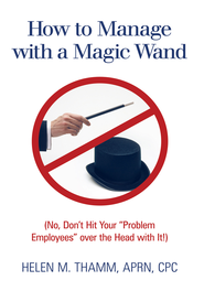 How to Manage with a Magic Wand: (No, Don't Hit Your Problem Employees over the Head with It!) - eBook  -     By: Helen M. Thamm