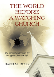 The World Before A Watching Church: The Biblical Motivation for Living the Christian Life - eBook  -     By: David M. Rossi