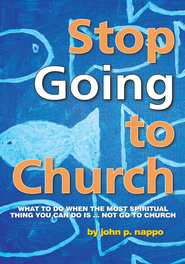 Stop GOING to Church: What to do when the most spiritual thing you can do is NOT go to church - eBook  -     By: John P. Nappo