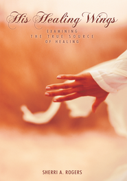 His Healing Wings: Examining the True Source of Healing - eBook  -     By: Sherri A. Rogers