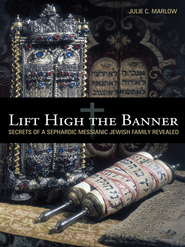 Lift High the Banner: Secrets of a Sephardic Messianic Jewish Family Revealed - eBook  -     By: Julie C. Marlow