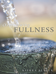 Overflowing Fullness: A Journey into the Father's Heart - eBook  -     By: Kierra Blaser