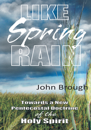 Like Spring Rain: Towards a New Pentecostal Doctrine of the Holy Spirit. - eBook  -     By: John Brough