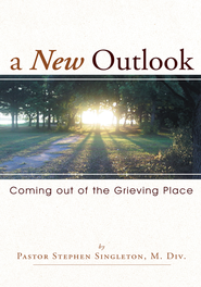 A New Outlook: Coming out of the Grieving Place - eBook  -     By: Pastor Stephen Singleton