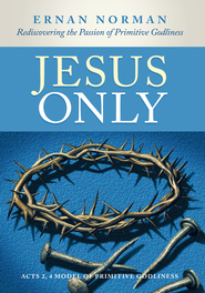 Jesus Only: Rediscovering the Passion of Primitive Godliness - eBook  -     By: Ernan Norman