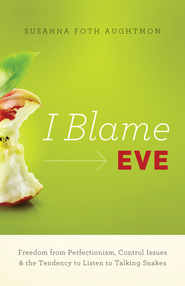 I Blame Eve: Freedom from Perfectionism, Control Issues, and the Tendency to Listen to Talking Snakes - eBook  -     By: Susanna Foth Aughtmon