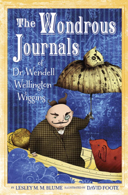 The Wondrous Journals of Dr. Wendell Wellington Wiggins - eBook  -     By: Lesley M.M. Blum     Illustrated By: David Foote
