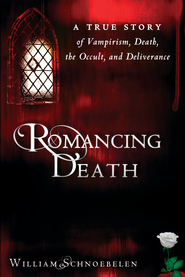 Romancing Death: A True Story of Vampirism, Death, the Occult and Deliverance - eBook  -     By: William Schnoebelen