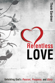 Relentless Love: Unfolding God's Passion, Presence, & Glory - eBook  -     By: Thom Gardner
