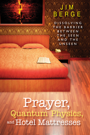 Prayer, Quantum Physics and Hotel Mattresses: Dissolving the Barrier Between the Seen and Unseen - eBook  -     By: Jim Berge