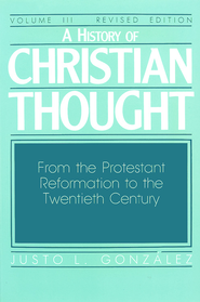 A History of Christian Thought: Volume 3: From the Protestant Reformation to the Twentieth Century (Revised Edition) - eBook  -     By: Justo L. Gonzlez