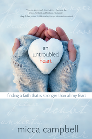 An Untroubled Heart: Finding a Faith That Is Stronger Than All My Fears - eBook  -     By: Micca Campbell