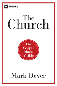 The Church: The Gospel Made Visible - eBook  -     By: Mark Dever
