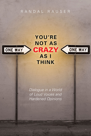 You're Not As Crazy As I Think: Dialogue in a World of Loud Voices and Hardened Opinions - eBook  -     By: Randal Rauser