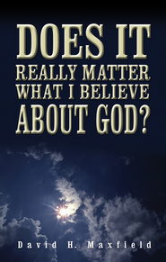 Does It Really Matter What I Believe About God? - eBook  -     By: David H. Maxfield