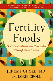 Fertility Foods: Optimize Ovulation and Conception Through Food Choices  -     By: Jeremy Groll M.D., Lorie Groll