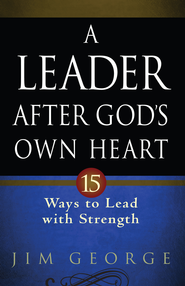 Leader After God's Own Heart, A: 15 Ways to Lead with Strength - eBook  -     By: Jim George