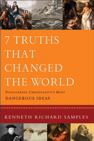7 Truths That Changed the World: Discovering Christianity's Most Dangerous Ideas - eBook  -     By: Kenneth Richard Samples