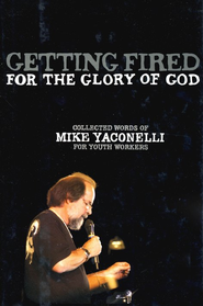 Getting Fired for the Glory of God: Collected Words of Mike Yaconelli for Youth Workers - eBook  -     By: Mike Yaconelli