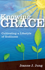Knowing Grace: Cultivating a Lifestyle of Godliness - eBook  -     By: Joanne J. Jung