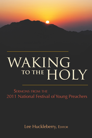 Waking to the Holy: Sermons from the 2011 National Festival of Young Preachers - eBook  -     Edited By: Lee Huckleberry     By: Lee Huckleberry(Ed.)