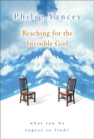 Reaching for the Invisible God: What Can We Expect to Find? - eBook  -     By: Philip Yancey