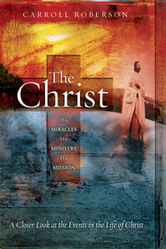 The Christ: His Miracles His Ministry His Mission: A Closer Look at the Events in the Life of Christ - eBook  -     By: Carroll Roberson