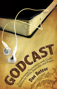 Godcast: Transforming Encounters with God; Bylines by Media Journalist and Pastor - eBook  -     By: Dan Betzer