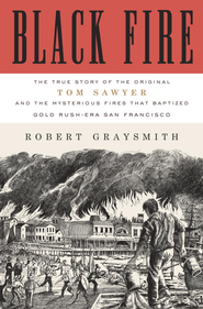 Black Fire: The True Story of the Original Tom Sawyer-and of the Mysterious Fires That Baptized Gold Rush-Era San Francisco - eBook  -     By: Robert Graysmith