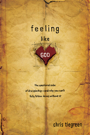 Feeling like God: The Emotional Side of Discipleship - and Why You Can't Fully Follow Jesus without It - eBook  -     By: Chris Tiegreen
