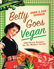 Betty Goes Vegan: Over 500 Classic Recipes for the Modern Family - eBook  -     By: Dan Shannon, Annie Shannon