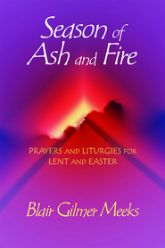 Season of Ash and Fire: Prayers and Liturgies for Lent and Easter - eBook  -     By: Blair Gilmer Meeks